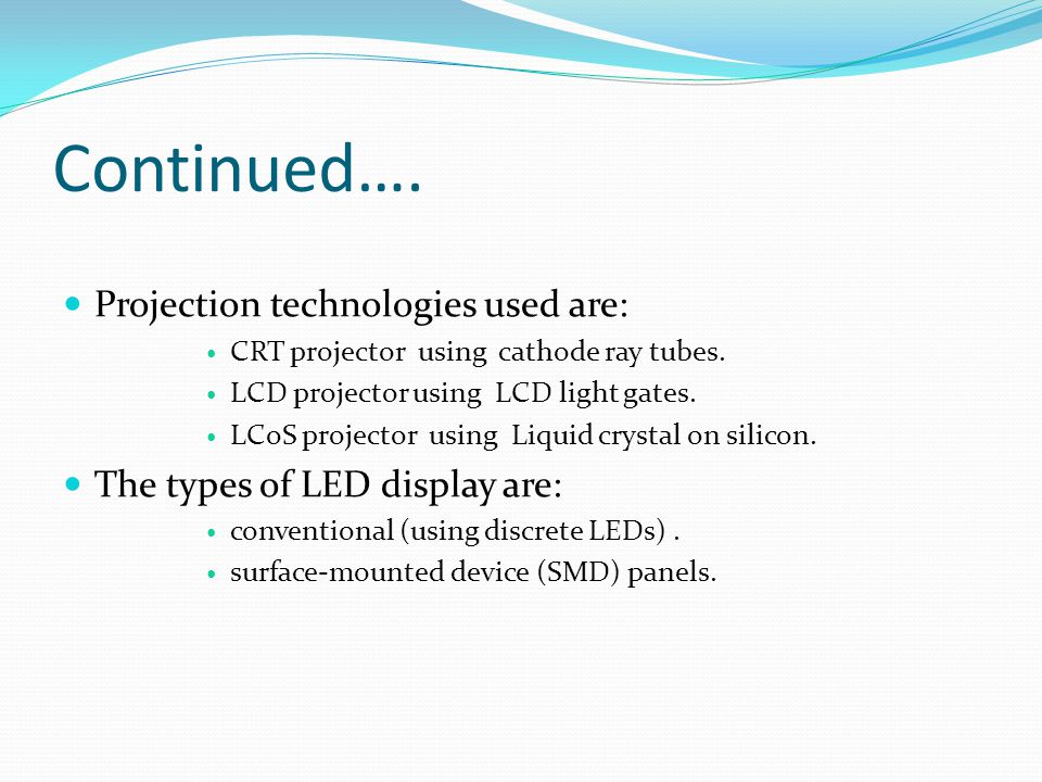 Continued…. Projection technologies used are: CRT projector using cathode ray tubes. LCD projector using LCD light gates. LCoS projector using Liquid