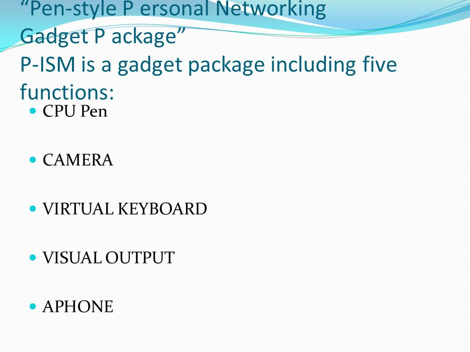 """Pen-style P ersonal Networking Gadget P ackage"" P-ISM is a gadget package including five functions: CPU Pen CAMERA VIRTUAL KEYBOARD VISUAL OUTPUT APH"