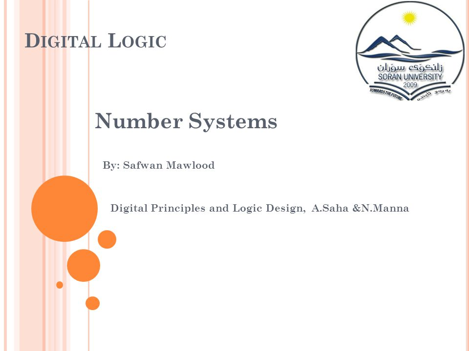 D IGITAL L OGIC Number Systems By: Safwan Mawlood Digital Principles and Logic Design, A.Saha &N.Manna