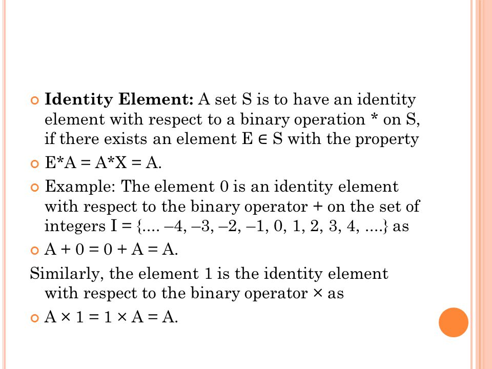 Identity Element: A set S is to have an identity element with respect to a binary operation * on S, if there exists an element E ∈ S with the property E*A = A*X = A.