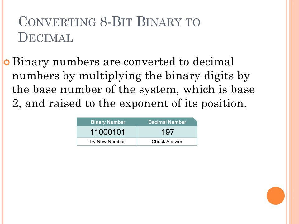 C ONVERTING 8-B IT B INARY TO D ECIMAL Binary numbers are converted to decimal numbers by multiplying the binary digits by the base number of the syst