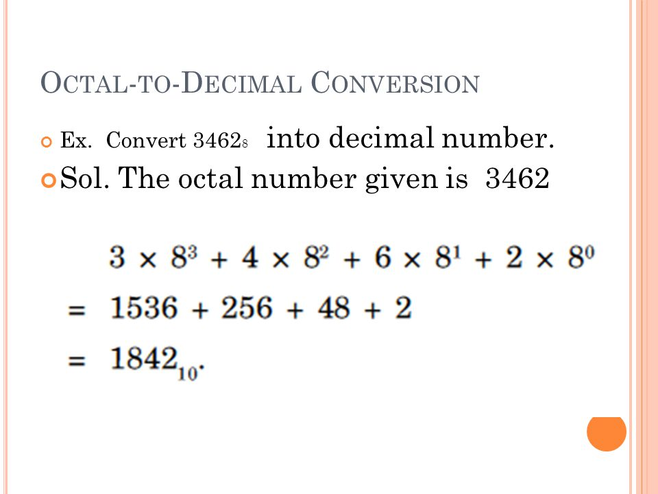 O CTAL - TO -D ECIMAL C ONVERSION Ex. Convert 3462 8 into decimal number. Sol. The octal number given is 3462