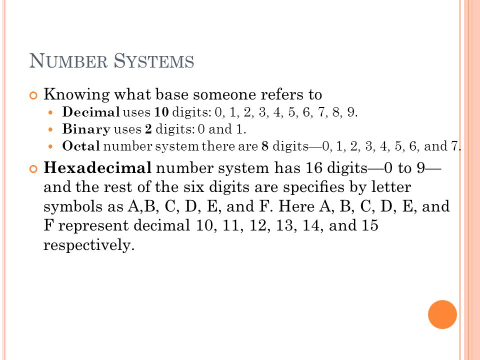 N UMBER S YSTEMS Knowing what base someone refers to Decimal uses 10 digits: 0, 1, 2, 3, 4, 5, 6, 7, 8, 9. Binary uses 2 digits: 0 and 1. Octal number