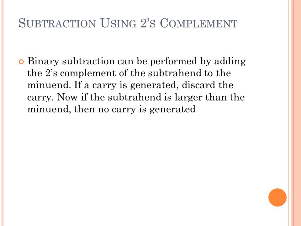 S UBTRACTION U SING 2' S C OMPLEMENT Binary subtraction can be performed by adding the 2's complement of the subtrahend to the minuend. If a carry is