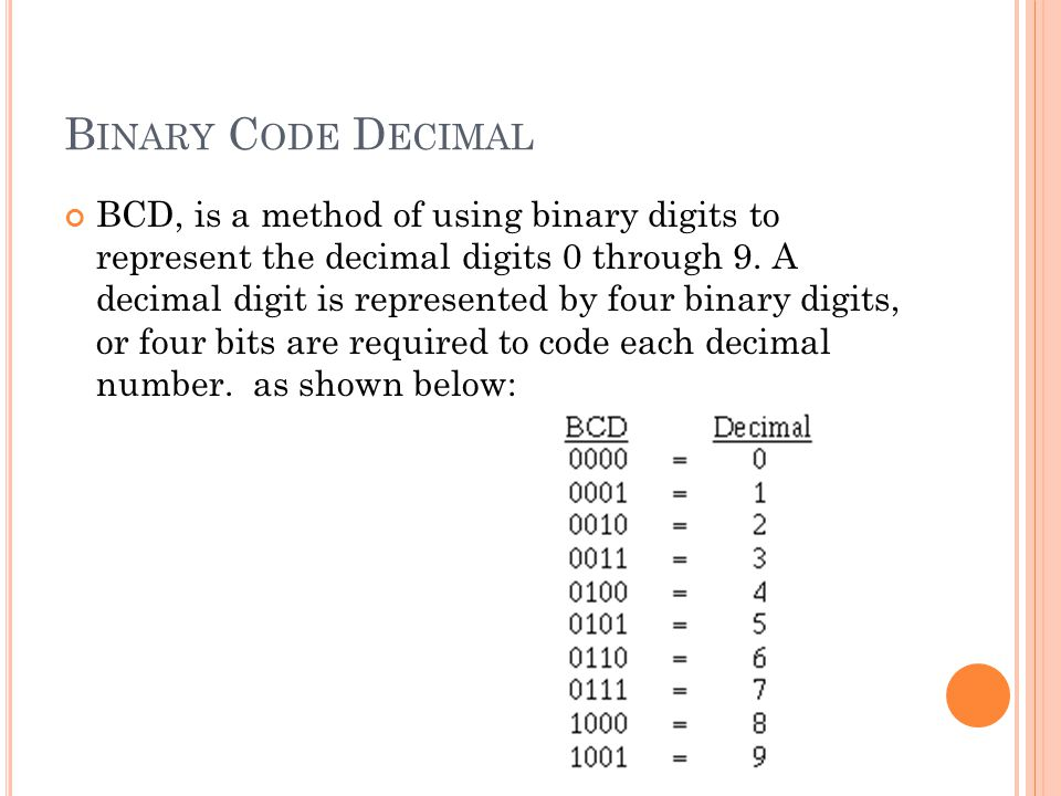B INARY C ODE D ECIMAL BCD, is a method of using binary digits to represent the decimal digits 0 through 9. A decimal digit is represented by four bin