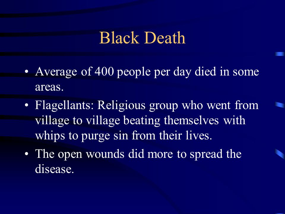 Black Death Average of 400 people per day died in some areas. Flagellants: Religious group who went from village to village beating themselves with wh