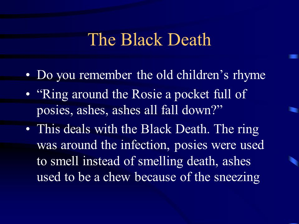 """The Black Death Do you remember the old children's rhyme """"Ring around the Rosie a pocket full of posies, ashes, ashes all fall down?"""" This deals with"""