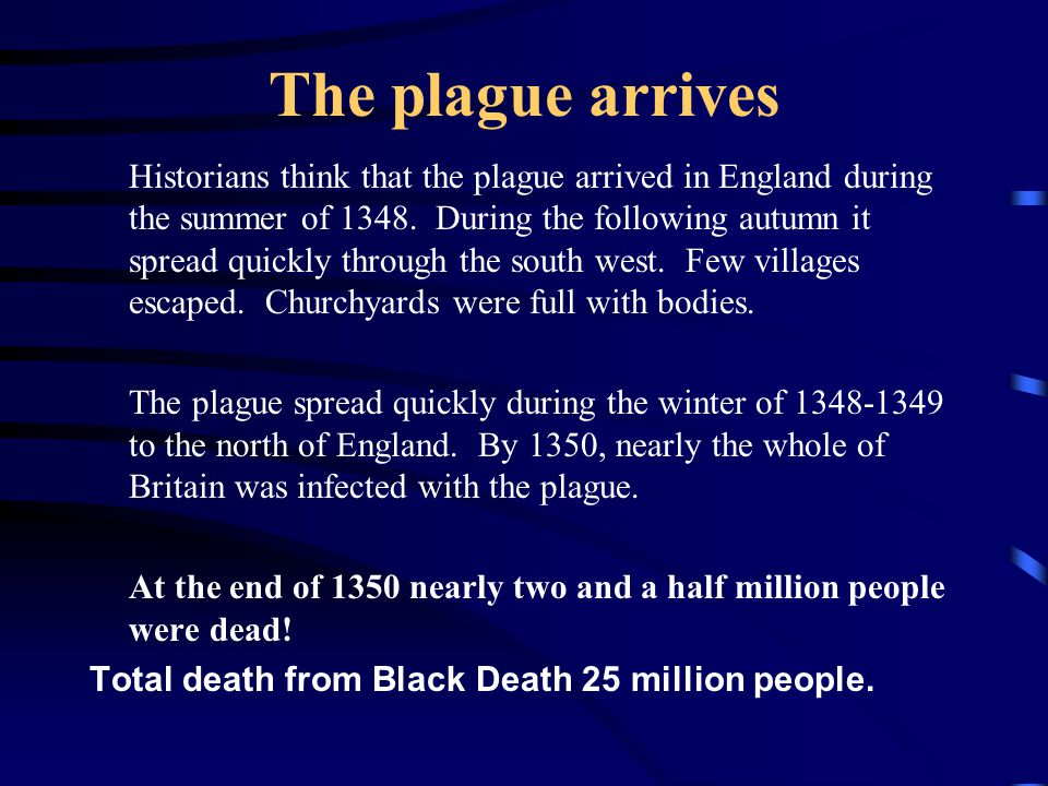 The plague arrives Historians think that the plague arrived in England during the summer of 1348. During the following autumn it spread quickly throug
