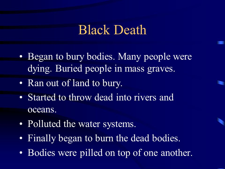 Black Death Began to bury bodies. Many people were dying. Buried people in mass graves. Ran out of land to bury. Started to throw dead into rivers and