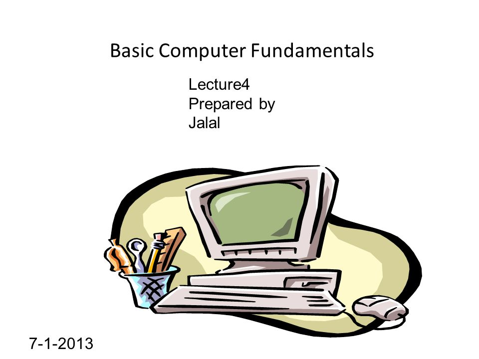 Basic Computer Fundamentals Lecture4 Prepared by Jalal 7-1-2013