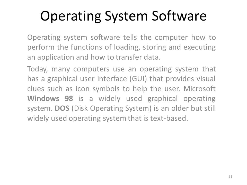 Operating System Software Operating system software tells the computer how to perform the functions of loading, storing and executing an application and how to transfer data.