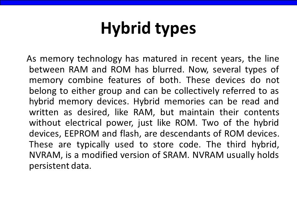 Hybrid types As memory technology has matured in recent years, the line between RAM and ROM has blurred. Now, several types of memory combine features
