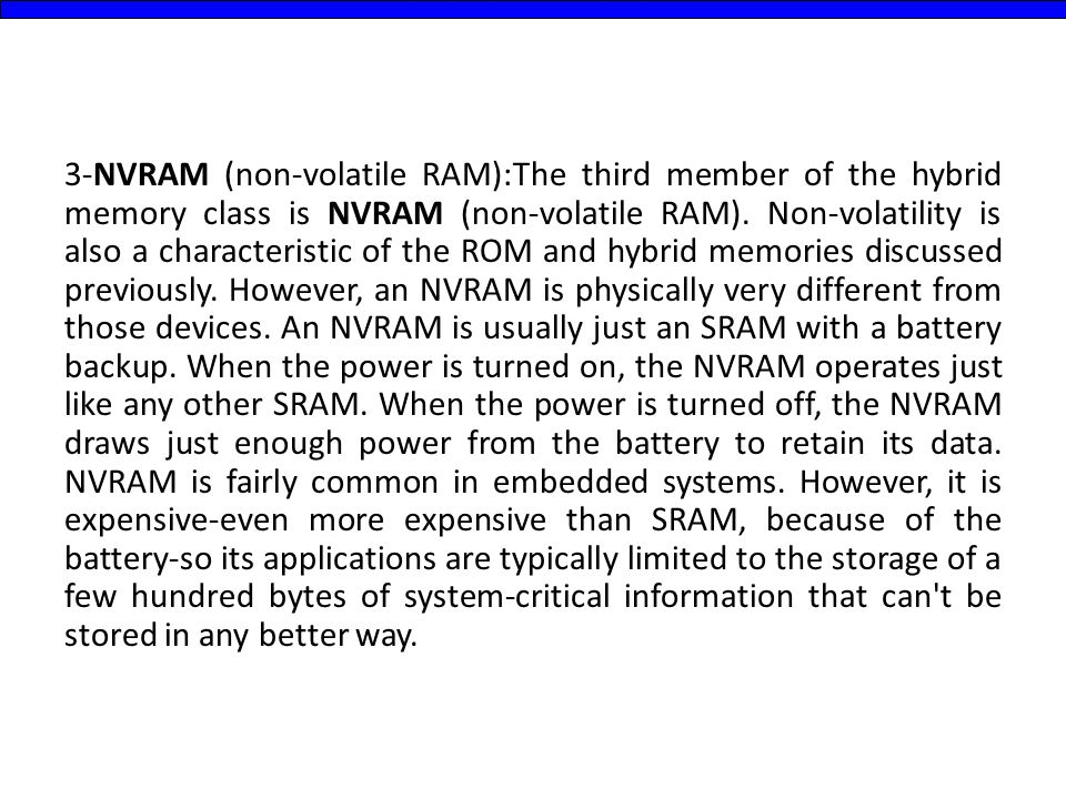 3-NVRAM (non-volatile RAM):The third member of the hybrid memory class is NVRAM (non-volatile RAM). Non-volatility is also a characteristic of the ROM
