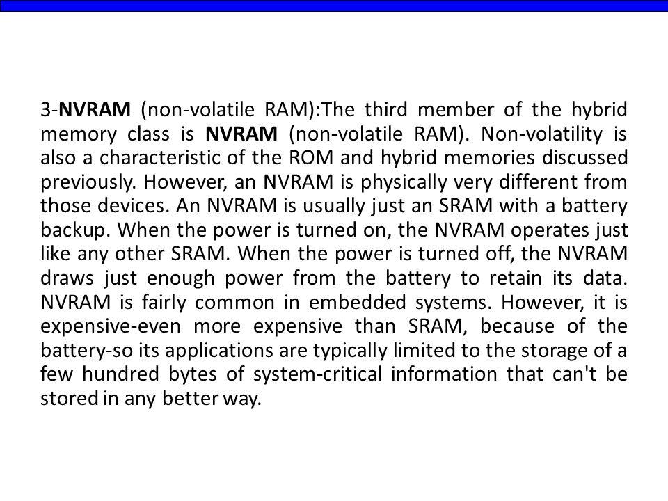3-NVRAM (non-volatile RAM):The third member of the hybrid memory class is NVRAM (non-volatile RAM).