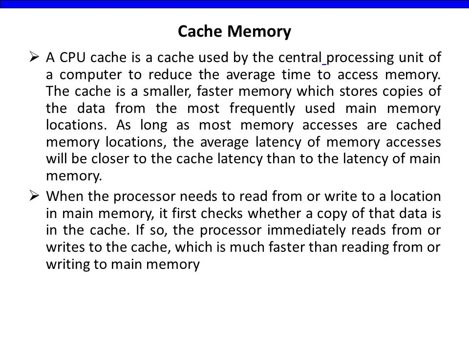 Cache Memory  A CPU cache is a cache used by the central processing unit of a computer to reduce the average time to access memory. The cache is a sm