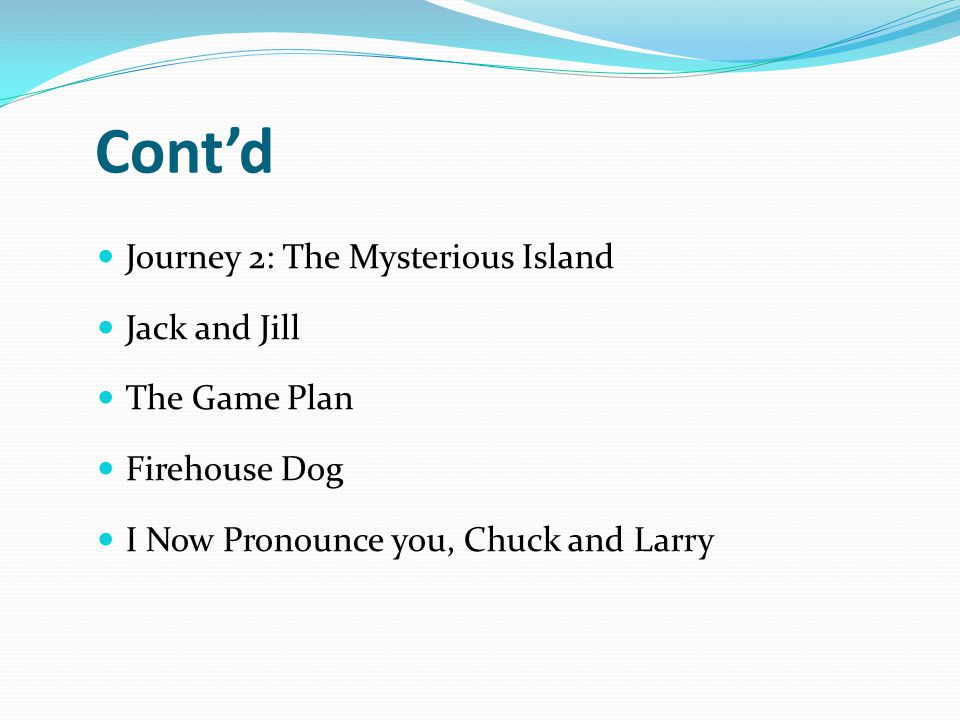 Cont'd Journey 2: The Mysterious Island Jack and Jill The Game Plan Firehouse Dog I Now Pronounce you, Chuck and Larry