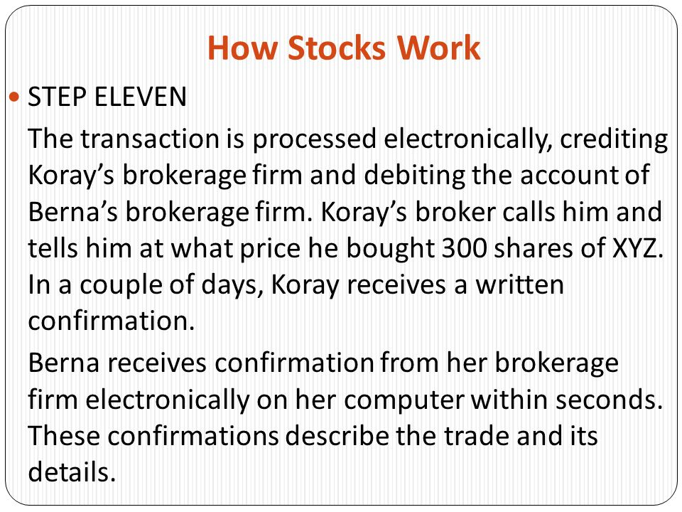 How Stocks Work STEP ELEVEN The transaction is processed electronically, crediting Koray's brokerage firm and debiting the account of Berna's brokerage firm.