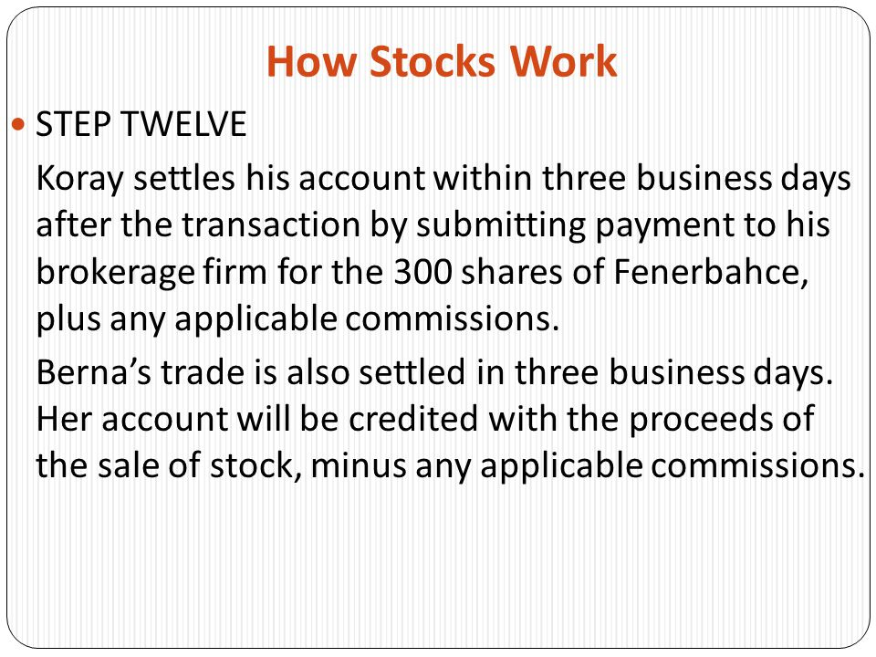 How Stocks Work STEP TWELVE Koray settles his account within three business days after the transaction by submitting payment to his brokerage firm for