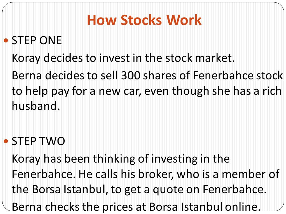 How Stocks Work STEP THREE Koray's broker and Berna find out the current quote and price for Fenerbahce from an electronic data system that continually updates information directly from the Floor of the Borsa Istanbul.