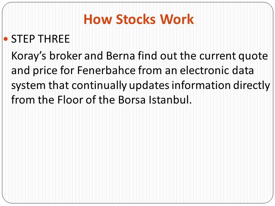 How Stocks Work STEP FOUR Taking into account what he already knows about Fenerbahce, Koray instructs his broker to purchase 300 shares of Fenerbahce at the current market price.