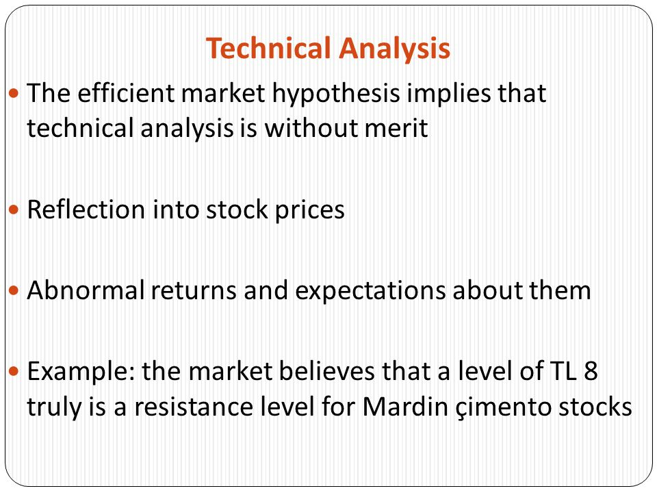 Technical Analysis The efficient market hypothesis implies that technical analysis is without merit Reflection into stock prices Abnormal returns and expectations about them Example: the market believes that a level of TL 8 truly is a resistance level for Mardin çimento stocks