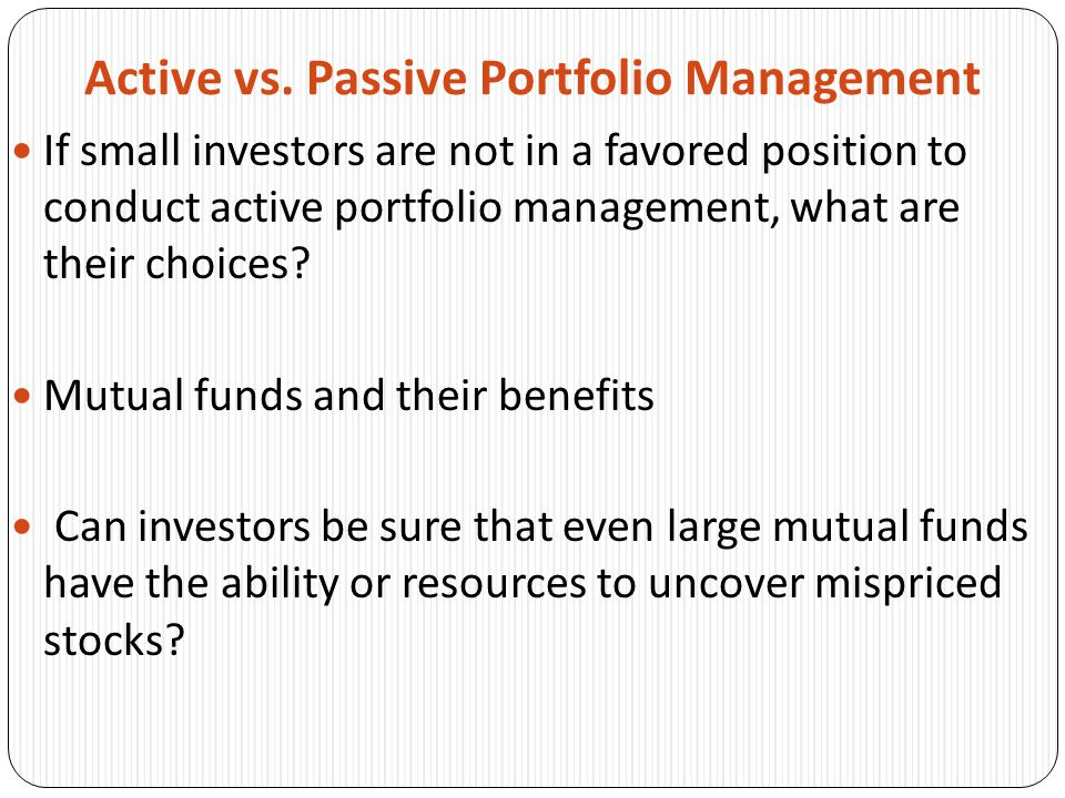 Active vs. Passive Portfolio Management If small investors are not in a favored position to conduct active portfolio management, what are their choice