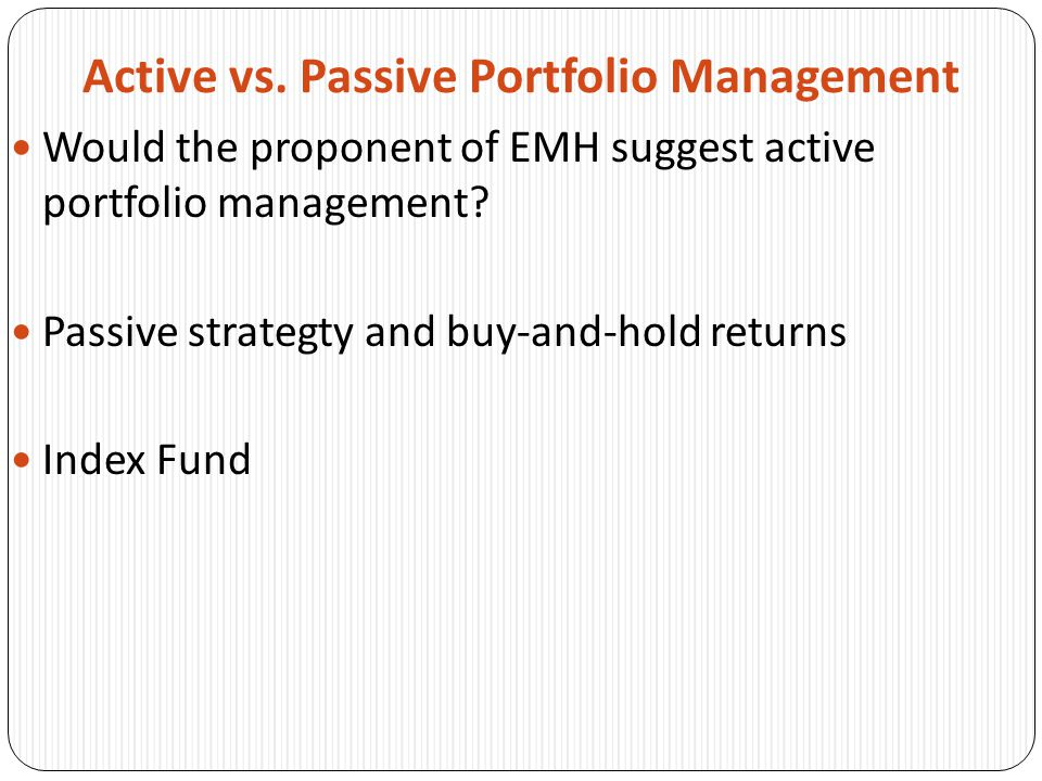 Active vs. Passive Portfolio Management Would the proponent of EMH suggest active portfolio management? Passive strategty and buy-and-hold returns Ind