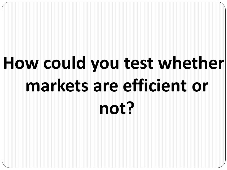 How could you test whether markets are efficient or not