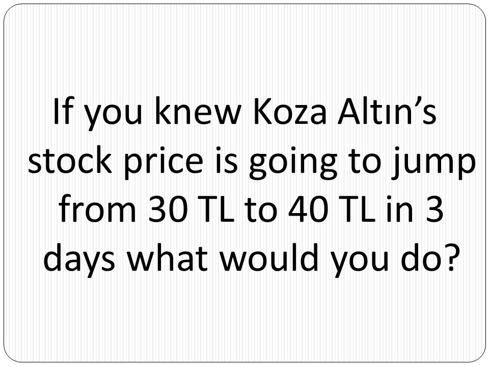 If you knew Koza Altın's stock price is going to jump from 30 TL to 40 TL in 3 days what would you do