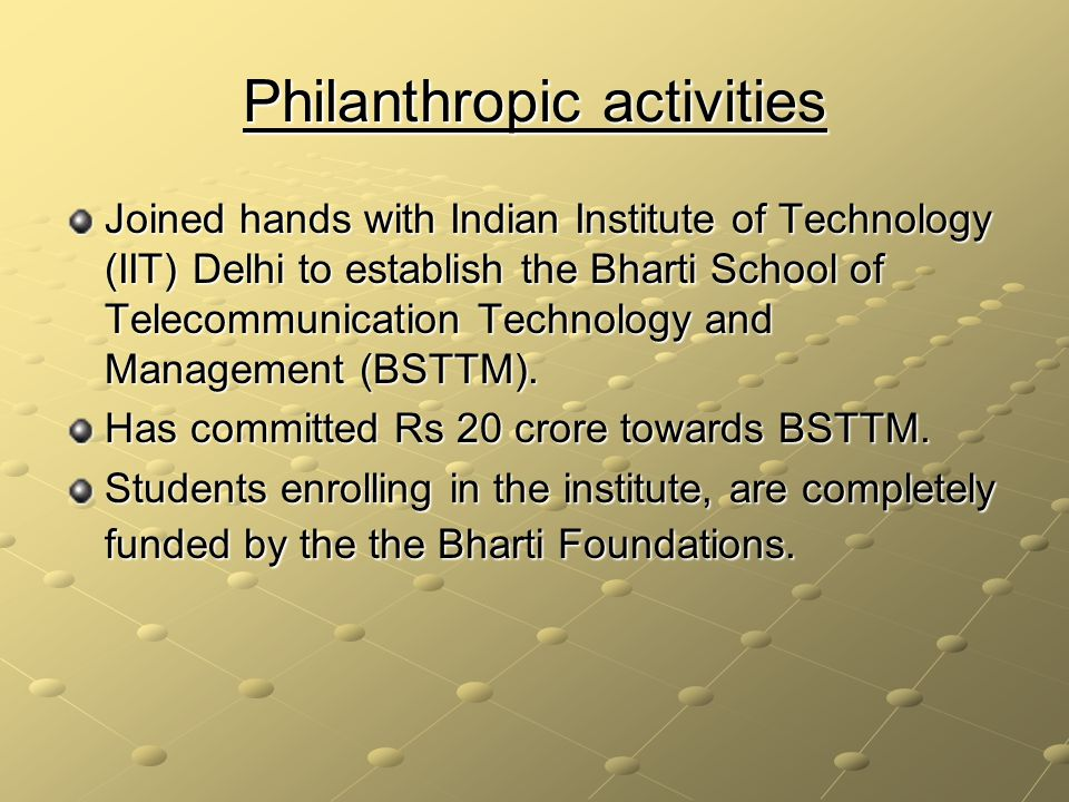 Philanthropic activities Joined hands with Indian Institute of Technology (IIT) Delhi to establish the Bharti School of Telecommunication Technology and Management (BSTTM).