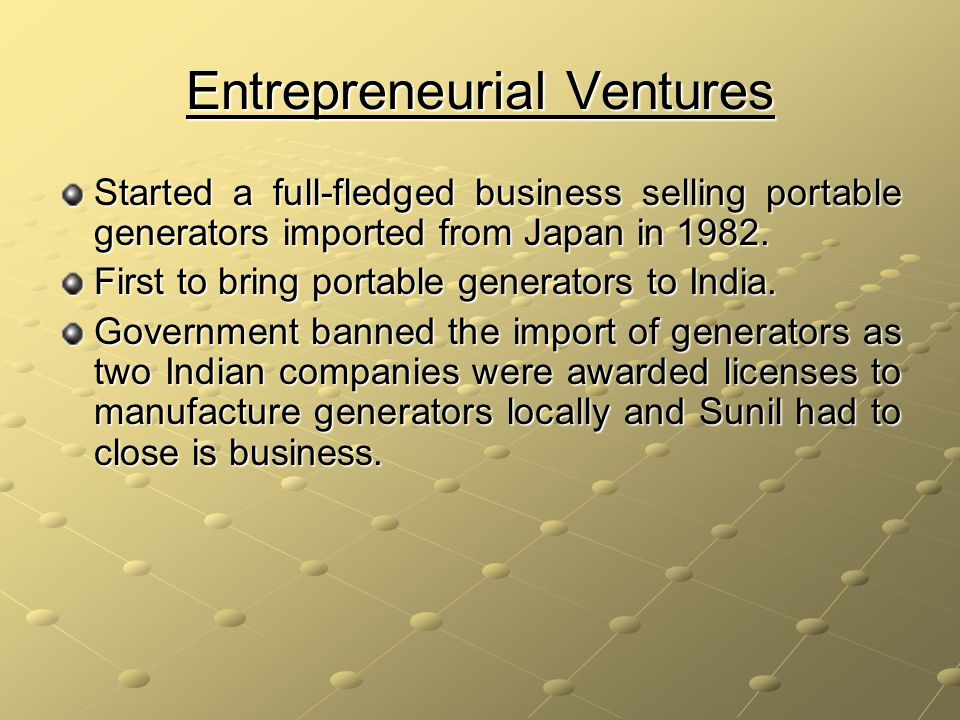 Entrepreneurial Ventures Started a full-fledged business selling portable generators imported from Japan in 1982.