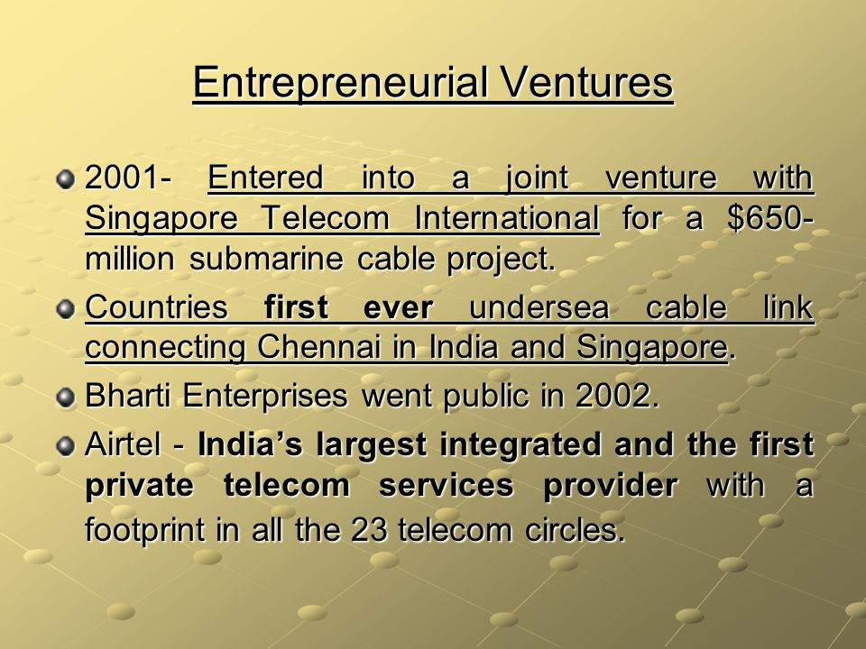 Entrepreneurial Ventures 2001- Entered into a joint venture with Singapore Telecom International for a $650- million submarine cable project.