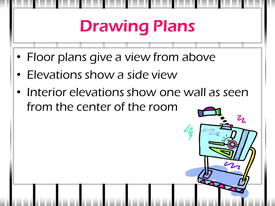Drawing Plans Floor plans give a view from above Elevations show a side view Interior elevations show one wall as seen from the center of the room