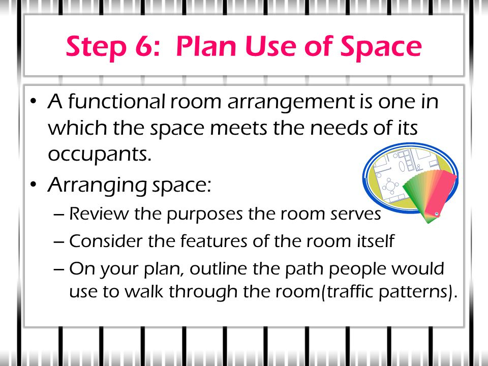 Step 6: Plan Use of Space A functional room arrangement is one in which the space meets the needs of its occupants.