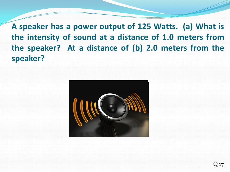 A speaker has a power output of 125 Watts. (a) What is the intensity of sound at a distance of 1.0 meters from the speaker? At a distance of (b) 2.0 m