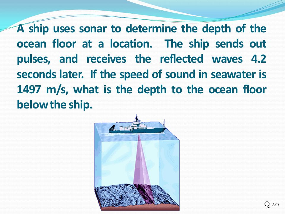 A ship uses sonar to determine the depth of the ocean floor at a location. The ship sends out pulses, and receives the reflected waves 4.2 seconds lat