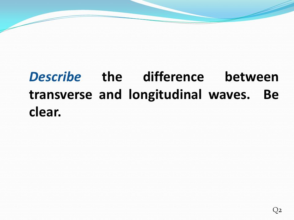 Describe the difference between transverse and longitudinal waves. Be clear. Q2
