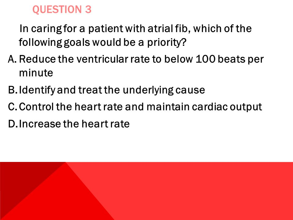 QUESTION 3 In caring for a patient with atrial fib, which of the following goals would be a priority? A.Reduce the ventricular rate to below 100 beats