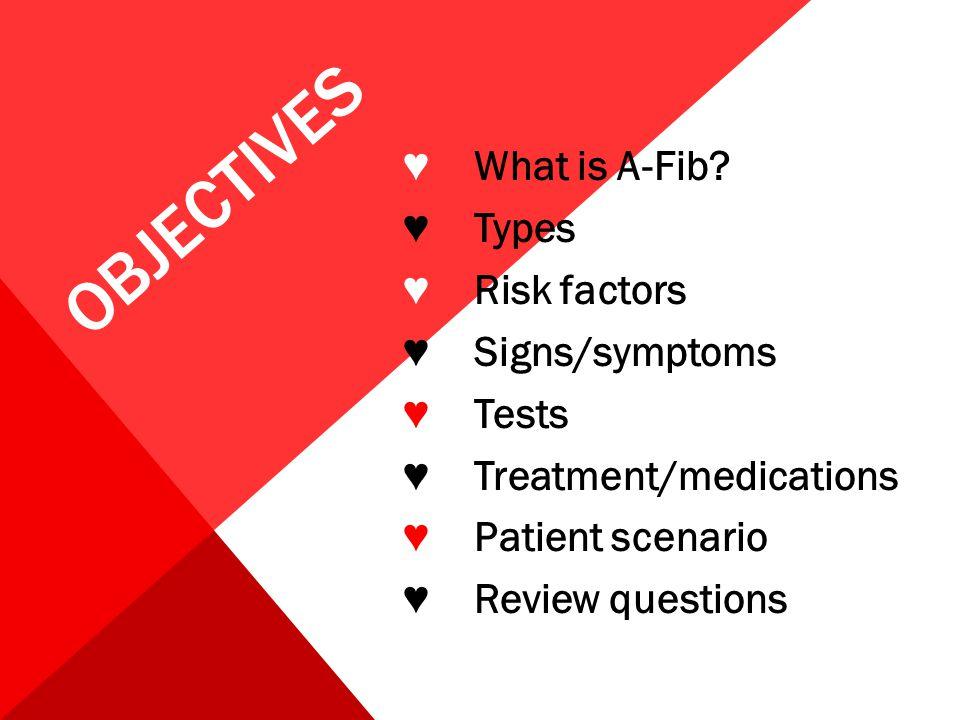 OBJECTIVES ♥ What is A-Fib? ♥ Types ♥ Risk factors ♥ Signs/symptoms ♥ Tests ♥ Treatment/medications ♥ Patient scenario ♥ Review questions