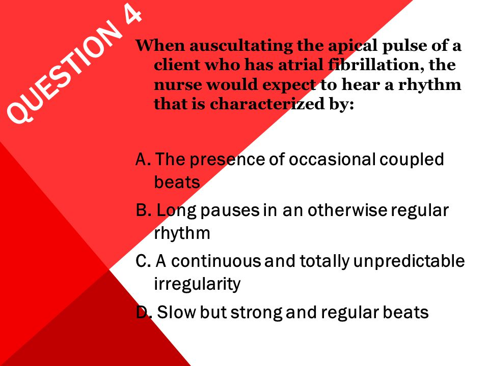 QUESTION 4 When auscultating the apical pulse of a client who has atrial fibrillation, the nurse would expect to hear a rhythm that is characterized b