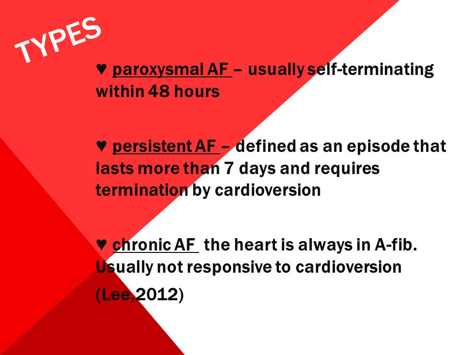 TYPES ♥ paroxysmal AF – usually self-terminating within 48 hours ♥ persistent AF – defined as an episode that lasts more than 7 days and requires term