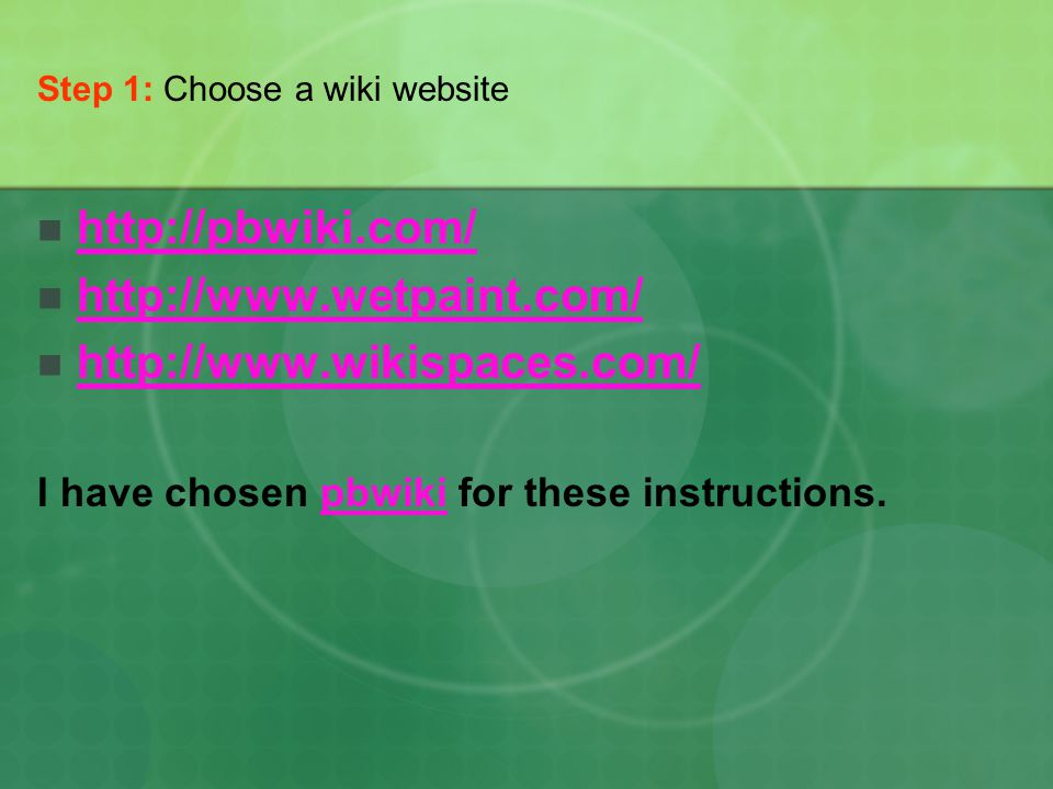 Step 1: Choose a wiki website http://pbwiki.com/ http://www.wetpaint.com/ http://www.wikispaces.com/ I have chosen pbwiki for these instructions.pbwiki
