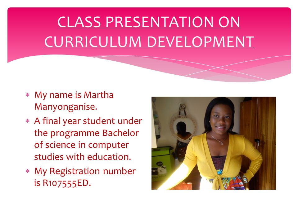 CLASS PRESENTATION ON CURRICULUM DEVELOPMENT  My name is Martha Manyonganise.