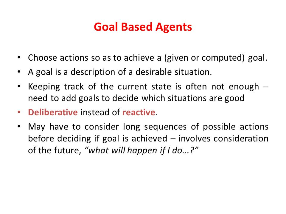 Goal Based Agents Choose actions so as to achieve a (given or computed) goal.