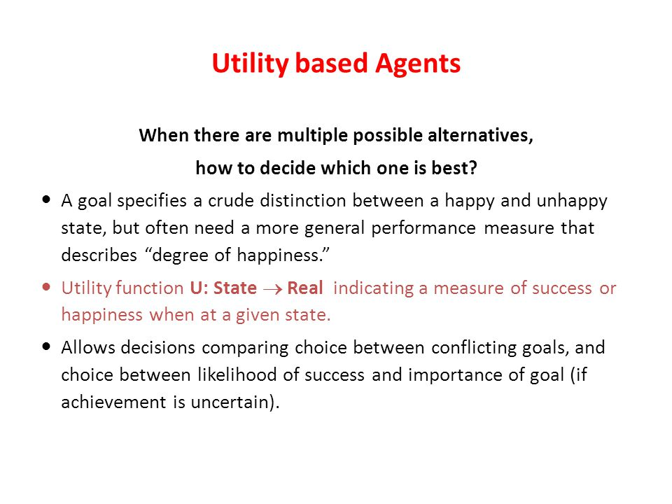 Utility based Agents When there are multiple possible alternatives, how to decide which one is best.