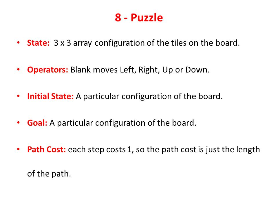 Some Example Problems 8 - Puzzle Given an initial configuration of 8 numbered tiles on a 3 x 3 board, move the tiles in such a way so as to produce a