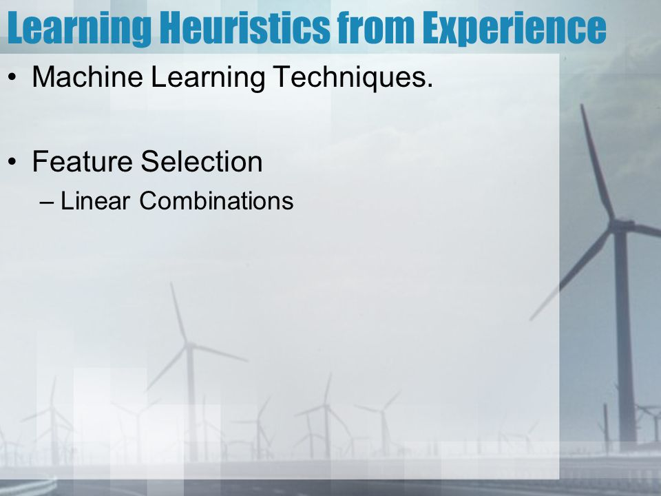 Learning Heuristics from Experience Machine Learning Techniques. Feature Selection –Linear Combinations