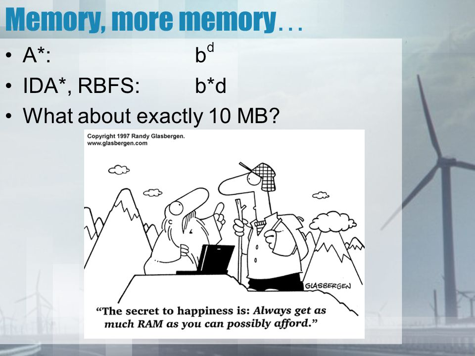 Memory, more memory … A*:b d IDA*, RBFS:b*d What about exactly 10 MB?