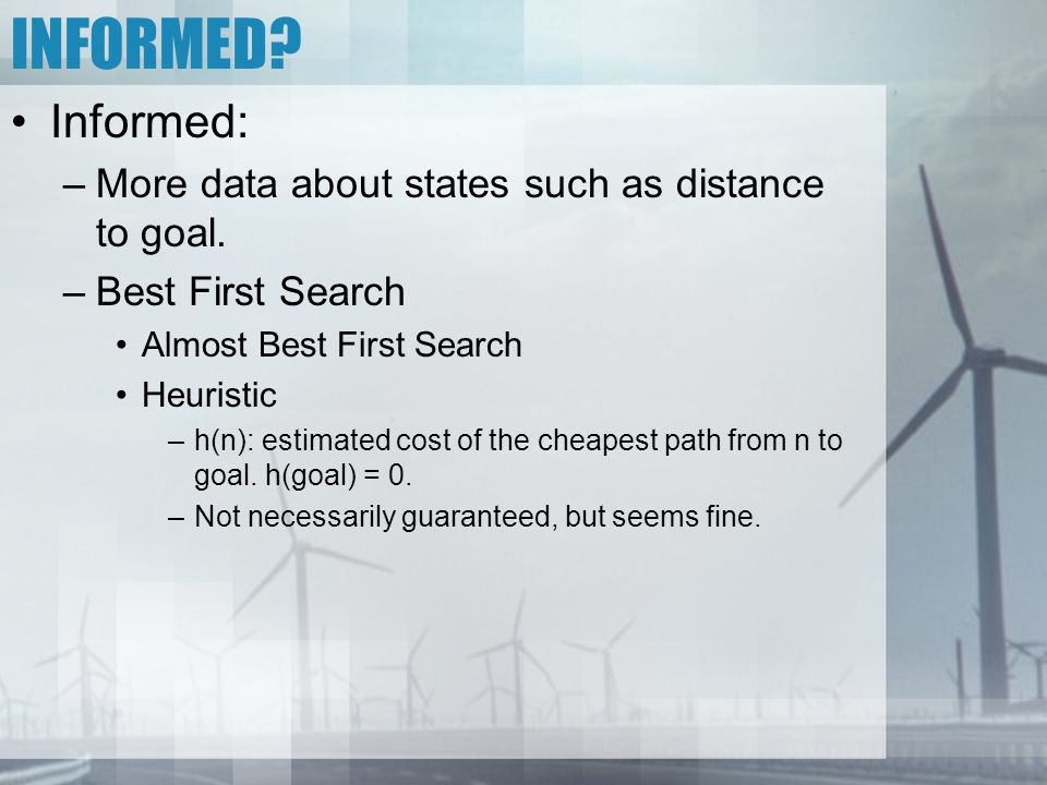 INFORMED? Informed: –More data about states such as distance to goal. –Best First Search Almost Best First Search Heuristic –h(n): estimated cost of t