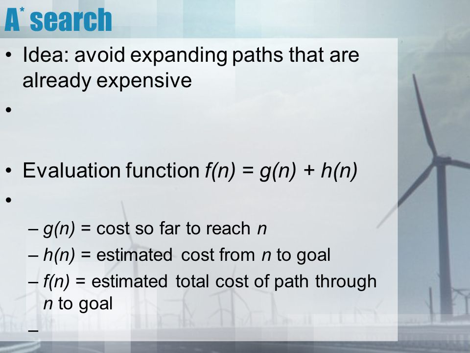A * search Idea: avoid expanding paths that are already expensive Evaluation function f(n) = g(n) + h(n) –g(n) = cost so far to reach n –h(n) = estima